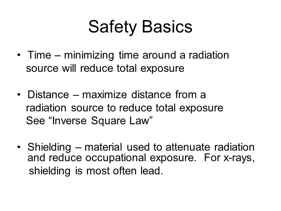 Safety Basics Time – minimizing time around a radiation source will reduce total exposure Distance – maximize distance from a radiation source to redu