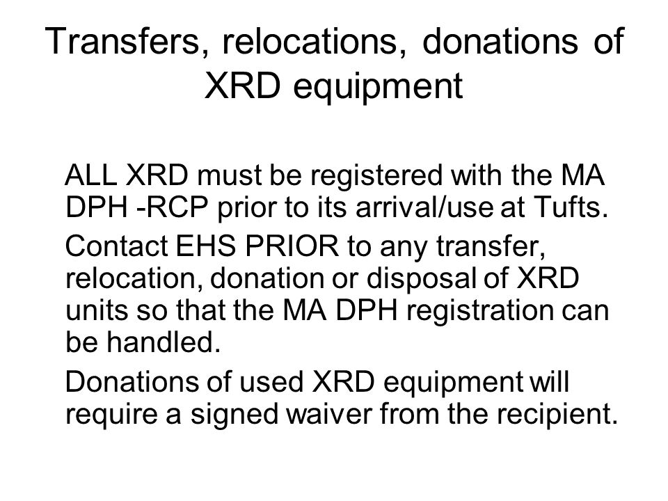 Transfers, relocations, donations of XRD equipment ALL XRD must be registered with the MA DPH -RCP prior to its arrival/use at Tufts. Contact EHS PRIO