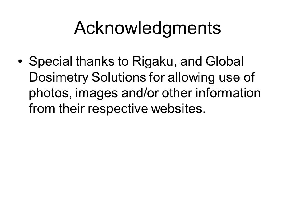 Acknowledgments Special thanks to Rigaku, and Global Dosimetry Solutions for allowing use of photos, images and/or other information from their respec