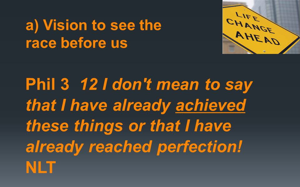 a) Vision to see the race before us Phil 3 12 I don t mean to say that I have already achieved these things or that I have already reached perfection.