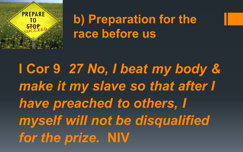 b) Preparation for the race before us I Cor 9 27 No, I beat my body & make it my slave so that after I have preached to others, I myself will not be disqualified for the prize.