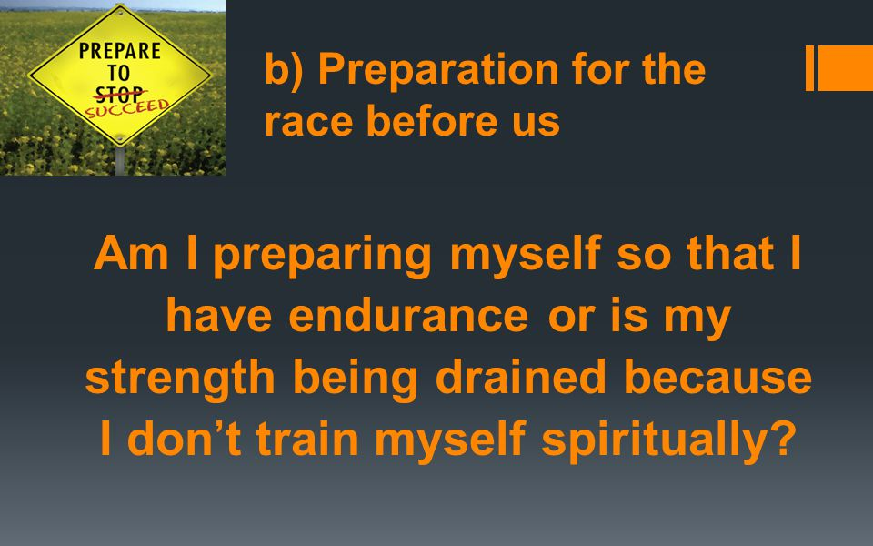 b) Preparation for the race before us Am I preparing myself so that I have endurance or is my strength being drained because I don't train myself spiritually?