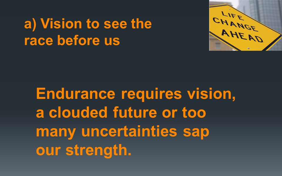 a) Vision to see the race before us Endurance requires vision, a clouded future or too many uncertainties sap our strength.