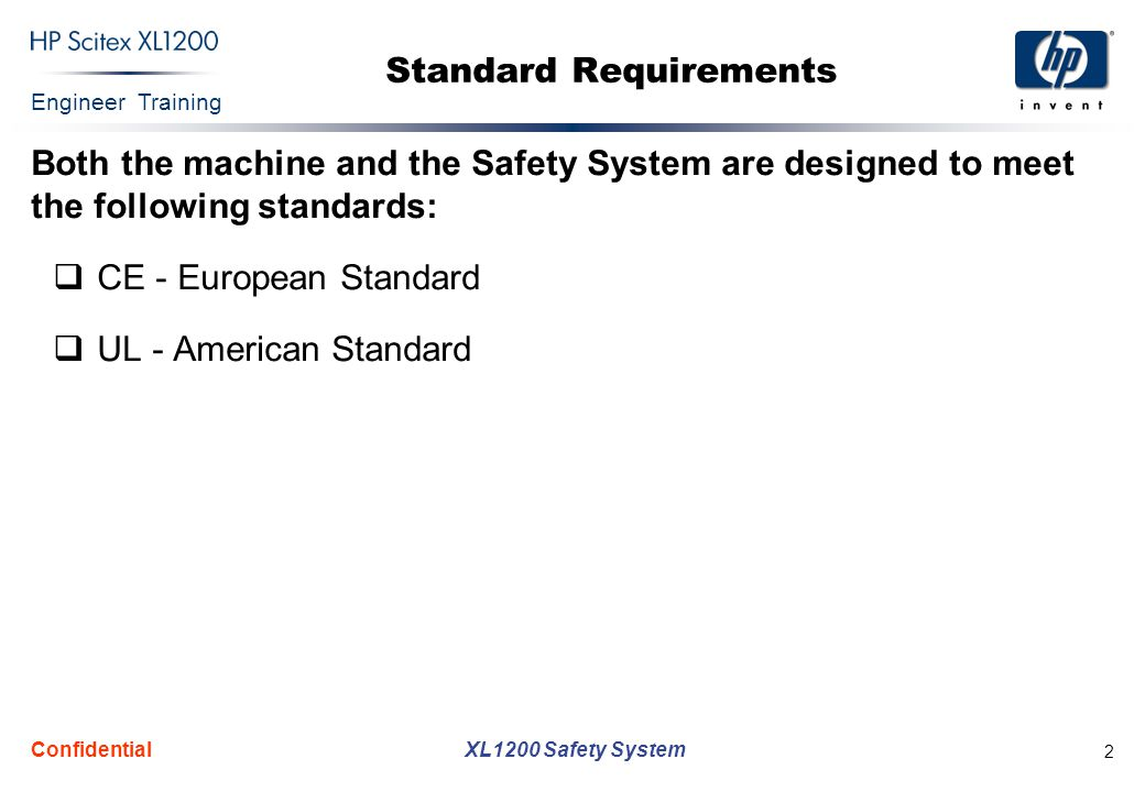 Engineer Training XL1200 Safety System Confidential 2 Standard Requirements Both the machine and the Safety System are designed to meet the following standards:  CE - European Standard  UL - American Standard