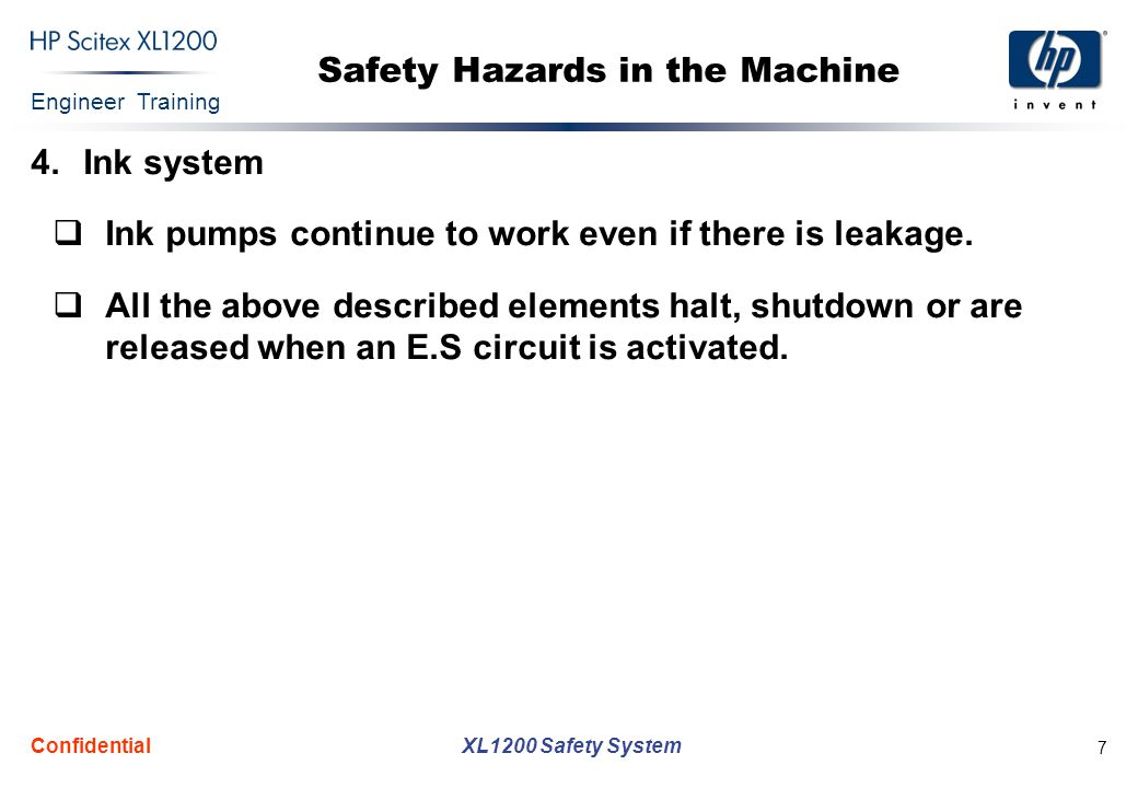 Engineer Training XL1200 Safety System Confidential 7 Safety Hazards in the Machine 4.Ink system  Ink pumps continue to work even if there is leakage.