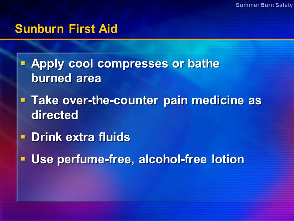 Summer Burn Safety Sunburn First Aid  Apply cool compresses or bathe burned area  Take over-the-counter pain medicine as directed  Drink extra flui