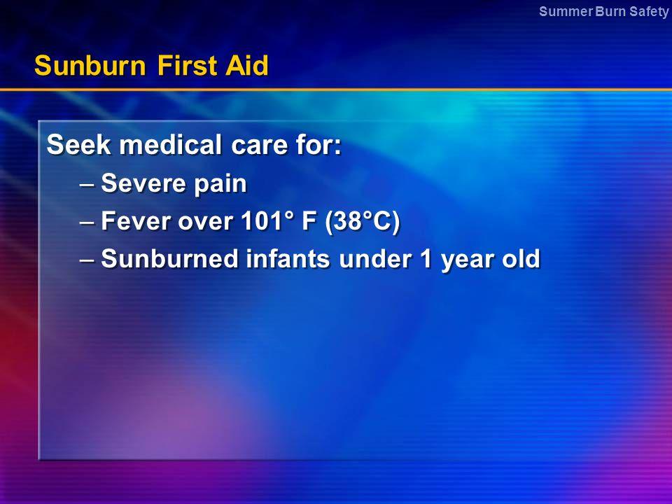 Summer Burn Safety Sunburn First Aid Seek medical care for: –Severe pain –Fever over 101° F (38°C) –Sunburned infants under 1 year old Seek medical ca