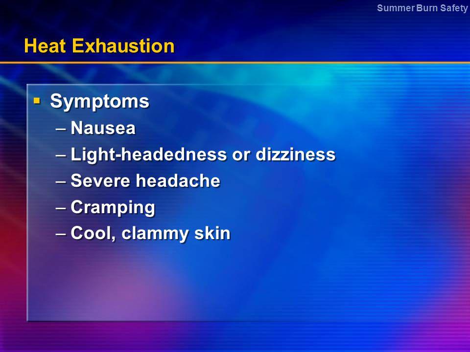 Summer Burn Safety Heat Exhaustion  Symptoms –Nausea –Light-headedness or dizziness –Severe headache –Cramping –Cool, clammy skin  Symptoms –Nausea