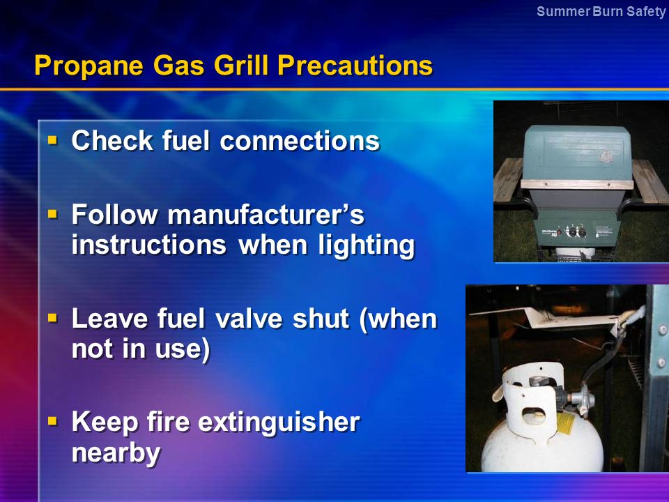 Summer Burn Safety Propane Gas Grill Precautions  Check fuel connections  Follow manufacturer's instructions when lighting  Leave fuel valve shut (