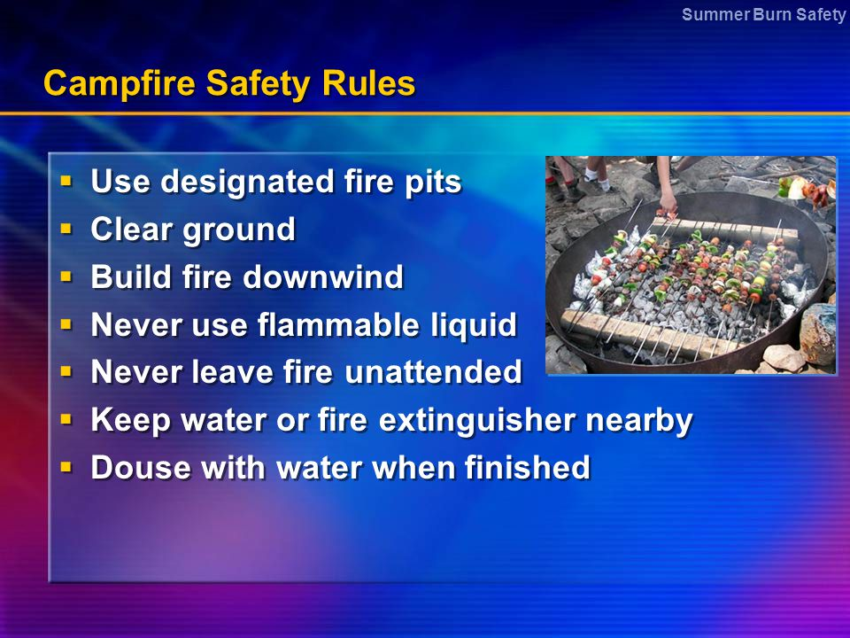 Summer Burn Safety Campfire Safety Rules  Use designated fire pits  Clear ground  Build fire downwind  Never use flammable liquid  Never leave fi