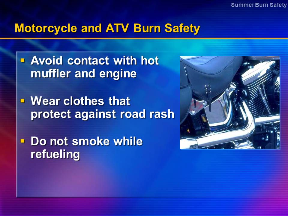 Summer Burn Safety Motorcycle and ATV Burn Safety  Avoid contact with hot muffler and engine  Wear clothes that protect against road rash  Do not s