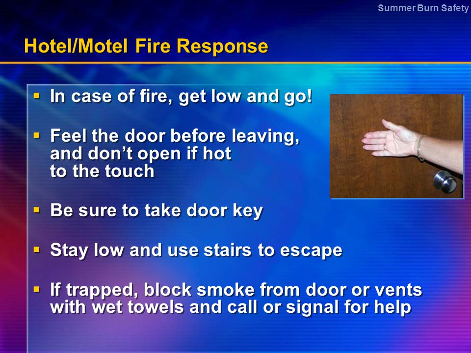 Summer Burn Safety Hotel/Motel Fire Response  In case of fire, get low and go!  Feel the door before leaving, and don't open if hot to the touch  B