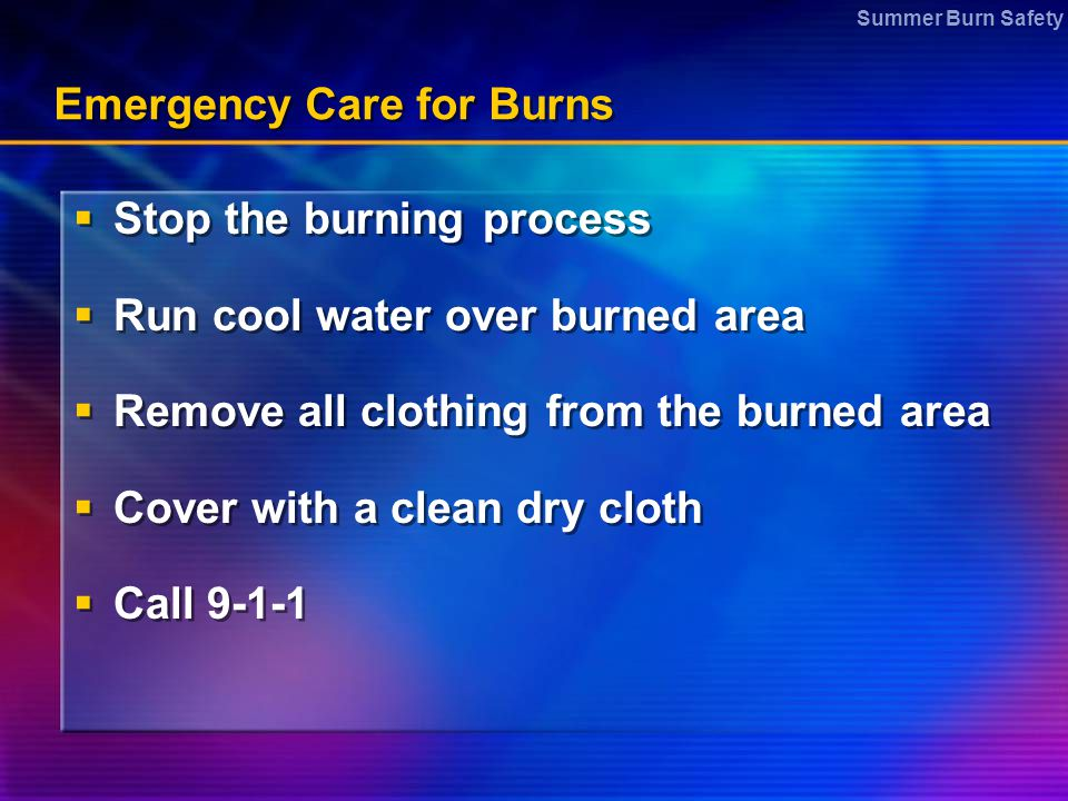 Summer Burn Safety Emergency Care for Burns  Stop the burning process  Run cool water over burned area  Remove all clothing from the burned area 
