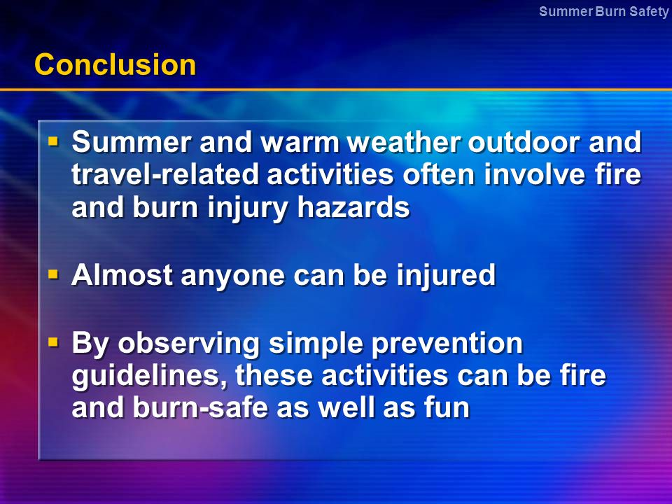 Summer Burn Safety Conclusion  Summer and warm weather outdoor and travel-related activities often involve fire and burn injury hazards  Almost anyo