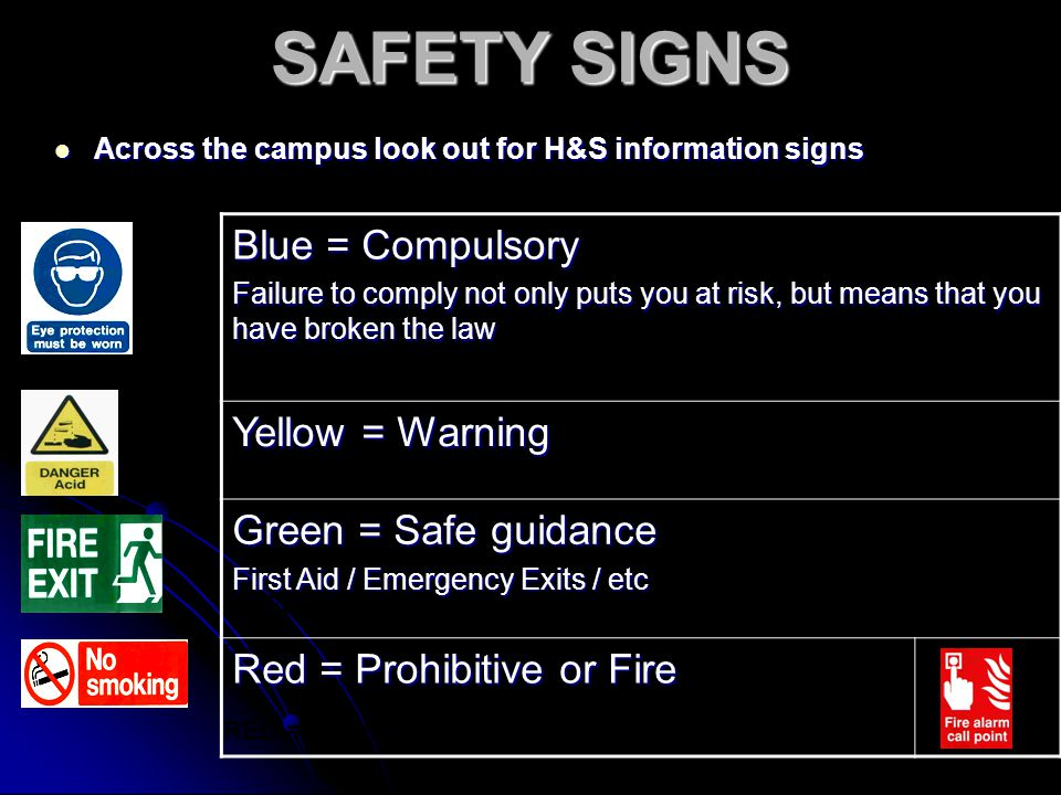 SAFETY SIGNS Across the campus look out for H&S information signs Across the campus look out for H&S information signs BLUE = Compulsory Failure to comply not only puts you at risk, but means you've broken the law.
