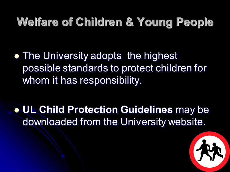 Welfare of Children & Young People The University adopts the highest possible standards to protect children for whom it has responsibility. The Univer