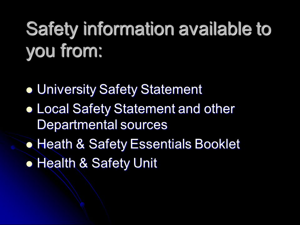Safety information available to you from: University Safety Statement University Safety Statement Local Safety Statement and other Departmental sources Local Safety Statement and other Departmental sources Heath & Safety Essentials Booklet Heath & Safety Essentials Booklet Health & Safety Unit Health & Safety Unit