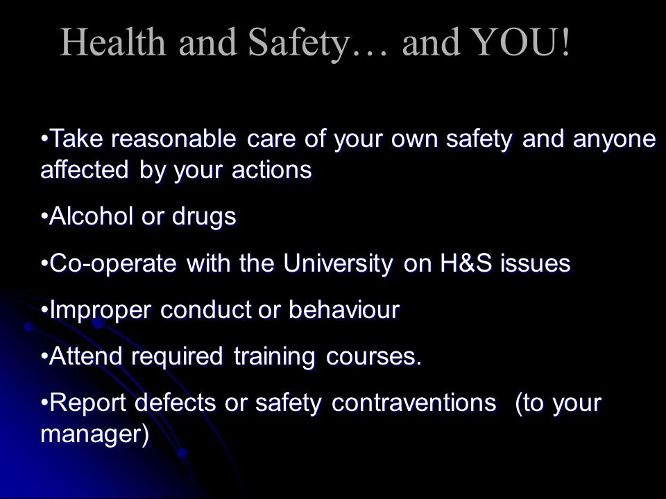Take reasonable care of your own safety and anyone affected by your actionsTake reasonable care of your own safety and anyone affected by your actions Alcohol or drugsAlcohol or drugs Co-operate with the University on H&S issuesCo-operate with the University on H&S issues Improper conduct or behaviourImproper conduct or behaviour Attend required training courses.Attend required training courses.