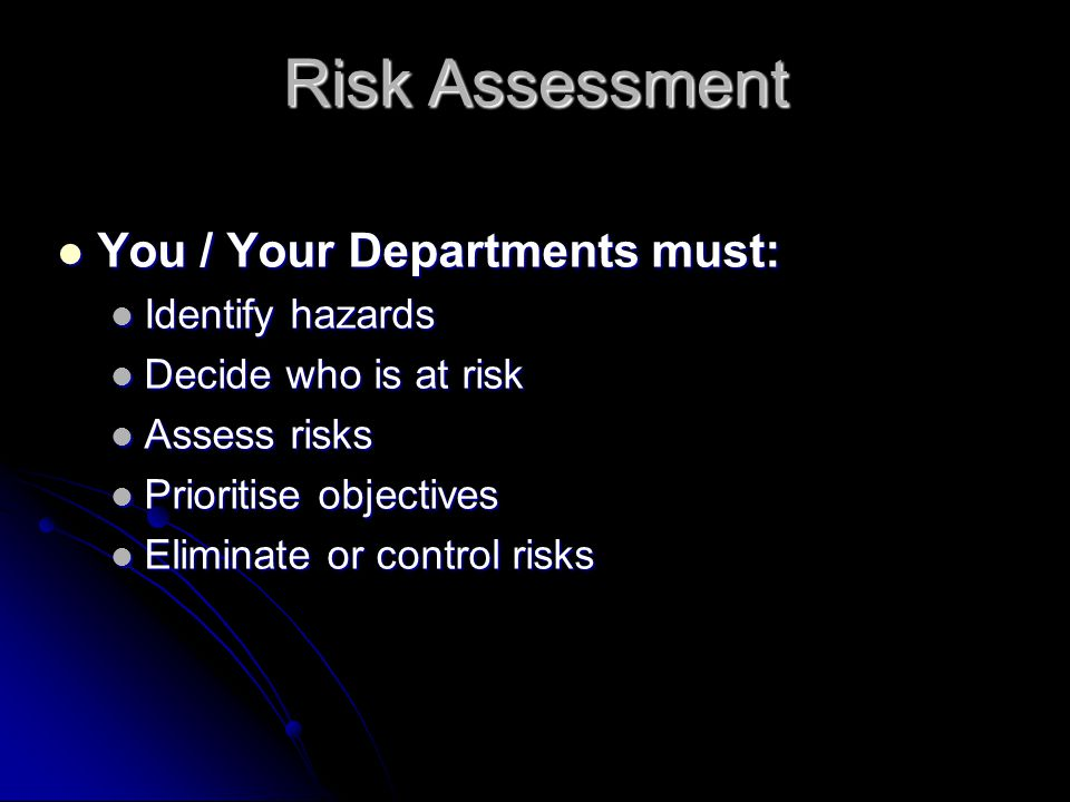 Risk Assessment You / Your Departments must: You / Your Departments must: Identify hazards Identify hazards Decide who is at risk Decide who is at ris