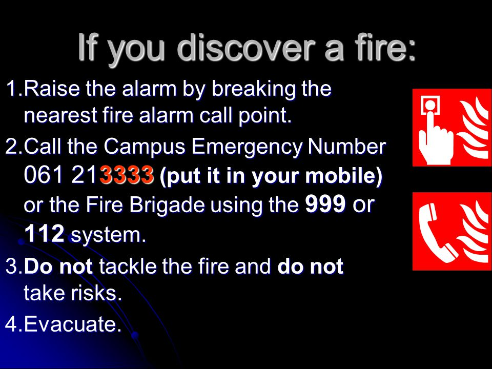 If you discover a fire: 1.Raise the alarm by breaking the nearest fire alarm call point. 2.Call the Campus Emergency Number 061 213333 (put it in your
