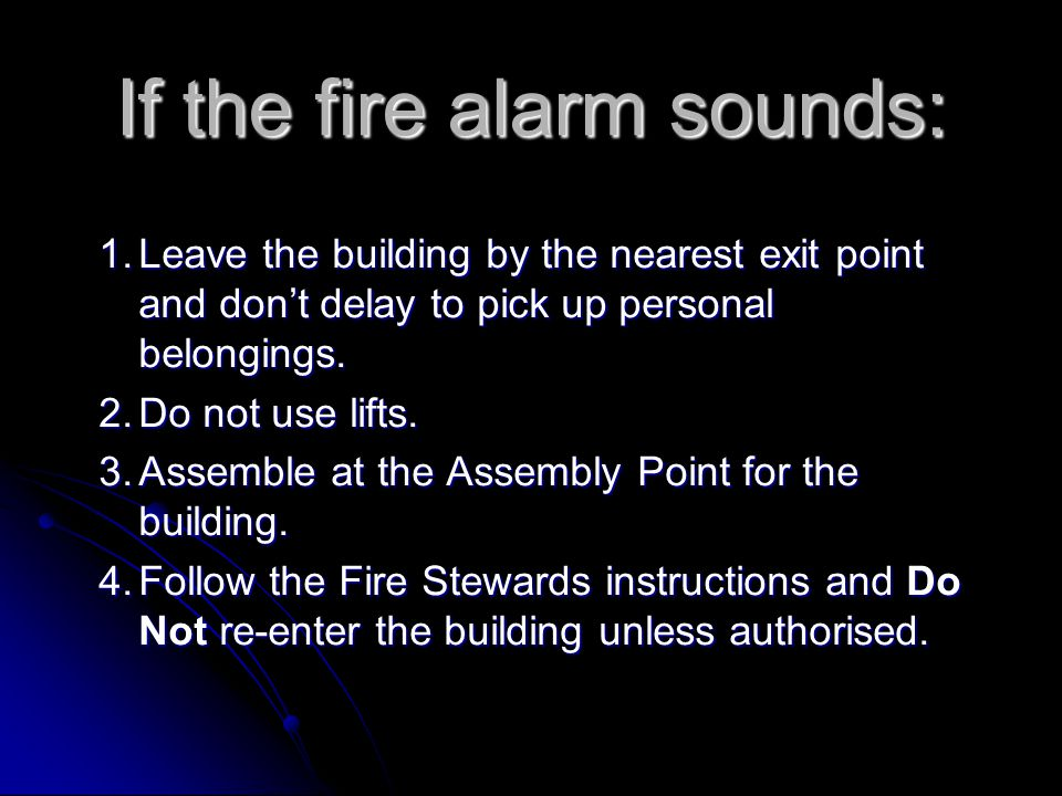 If the fire alarm sounds: 1.Leave the building by the nearest exit point and don't delay to pick up personal belongings. 2.Do not use lifts. 3.Assembl