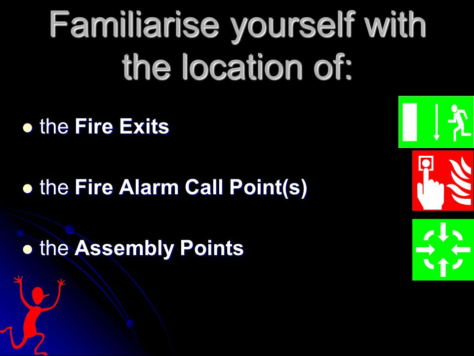 Familiarise yourself with the location of: the Fire Exits the Fire Exits the Fire Alarm Call Point(s) the Fire Alarm Call Point(s) the Assembly Points the Assembly Points