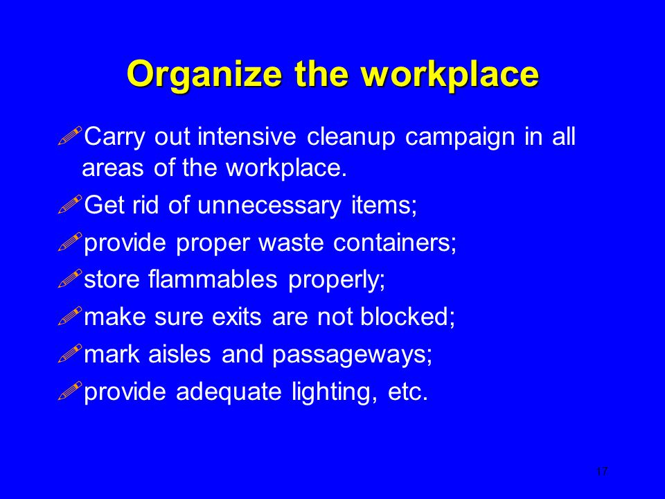 Organize the workplace !Carry out intensive cleanup campaign in all areas of the workplace. !Get rid of unnecessary items; !provide proper waste conta