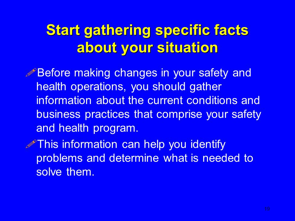 Start gathering specific facts about your situation !Before making changes in your safety and health operations, you should gather information about t