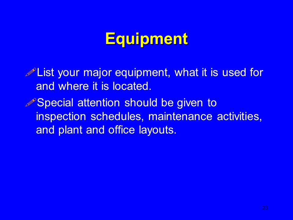 Equipment !List your major equipment, what it is used for and where it is located. !Special attention should be given to inspection schedules, mainten