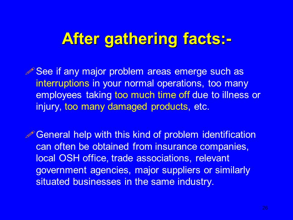 After gathering facts:- !See if any major problem areas emerge such as interruptions in your normal operations, too many employees taking too much tim
