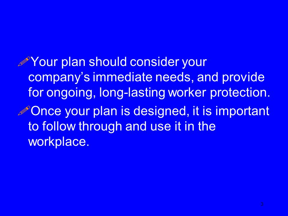 !Your plan should consider your company's immediate needs, and provide for ongoing, long-lasting worker protection. !Once your plan is designed, it is