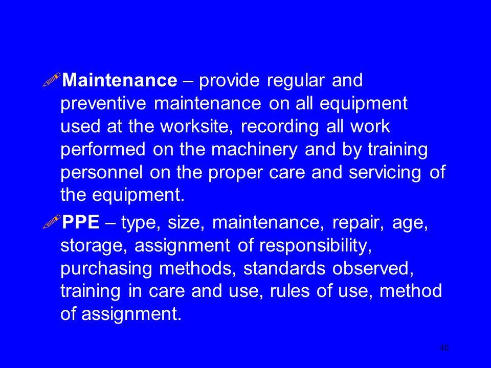 !Maintenance – provide regular and preventive maintenance on all equipment used at the worksite, recording all work performed on the machinery and by