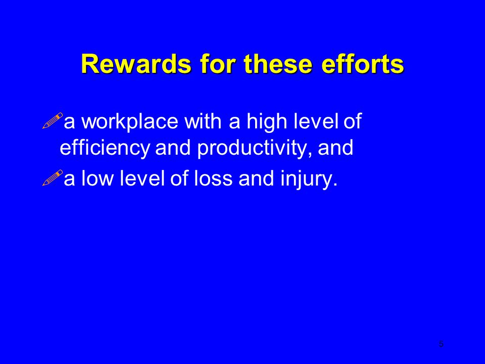 Rewards for these efforts !a workplace with a high level of efficiency and productivity, and !a low level of loss and injury. 5