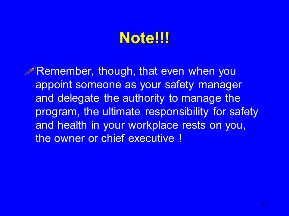Note!!! !Remember, though, that even when you appoint someone as your safety manager and delegate the authority to manage the program, the ultimate re