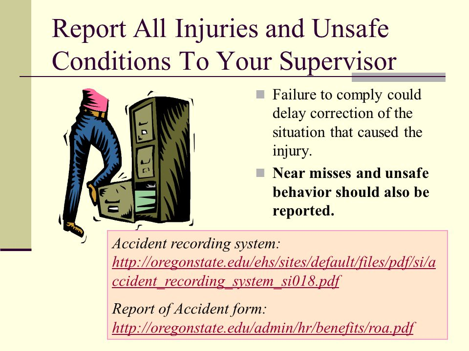 Report All Injuries and Unsafe Conditions To Your Supervisor Failure to comply could delay correction of the situation that caused the injury. Near mi