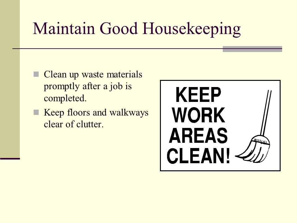 Maintain Good Housekeeping Clean up waste materials promptly after a job is completed. Keep floors and walkways clear of clutter.