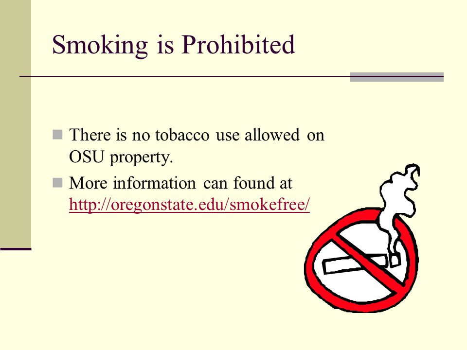 Smoking is Prohibited There is no tobacco use allowed on OSU property. More information can found at http://oregonstate.edu/smokefree/ http://oregonst