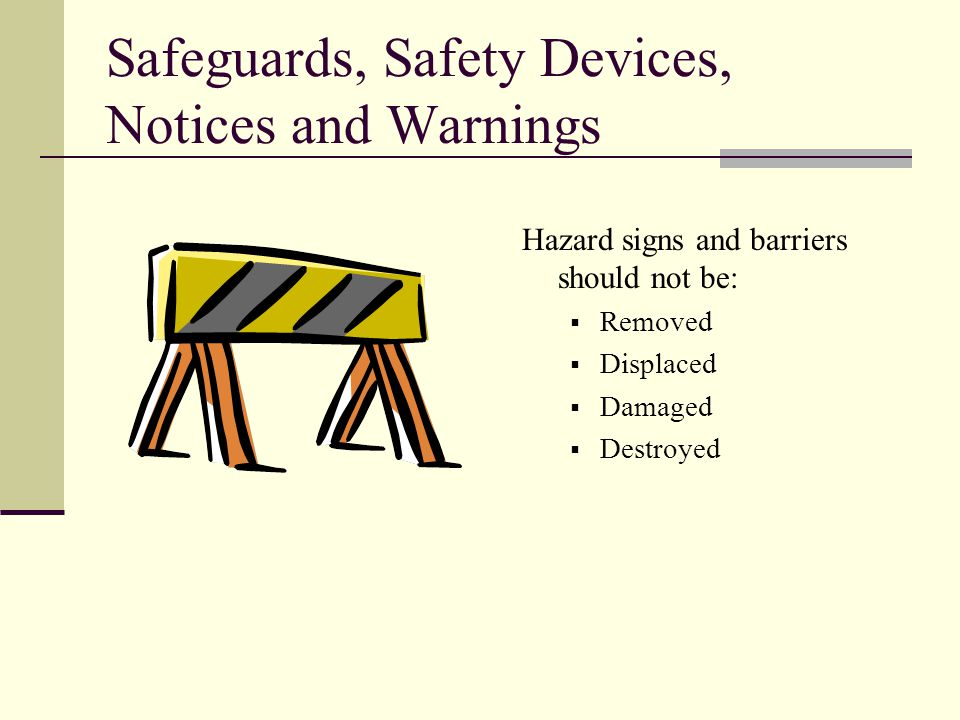 Safeguards, Safety Devices, Notices and Warnings Hazard signs and barriers should not be:  Removed  Displaced  Damaged  Destroyed