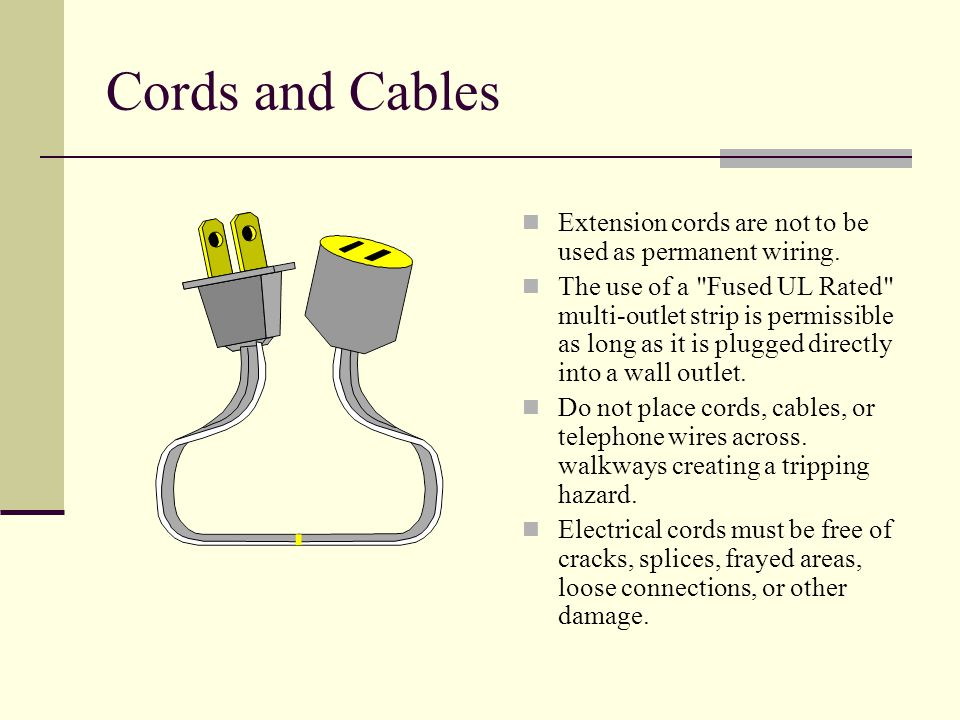 Cords and Cables Extension cords are not to be used as permanent wiring. The use of a