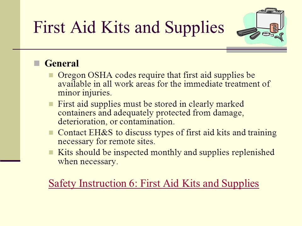 First Aid Kits and Supplies General Oregon OSHA codes require that first aid supplies be available in all work areas for the immediate treatment of mi