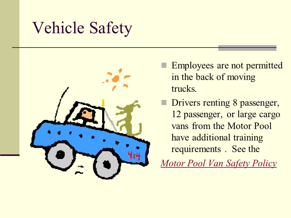 Vehicle Safety Employees are not permitted in the back of moving trucks. Drivers renting 8 passenger, 12 passenger, or large cargo vans from the Motor