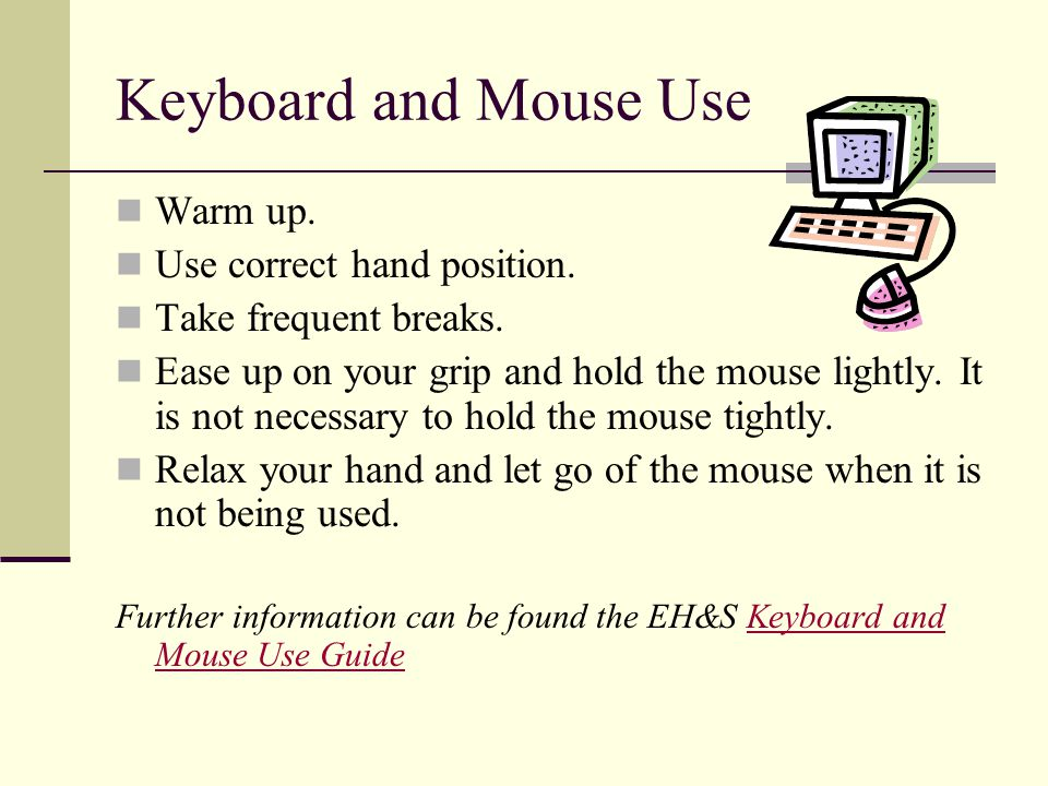 Keyboard and Mouse Use Warm up. Use correct hand position. Take frequent breaks. Ease up on your grip and hold the mouse lightly. It is not necessary