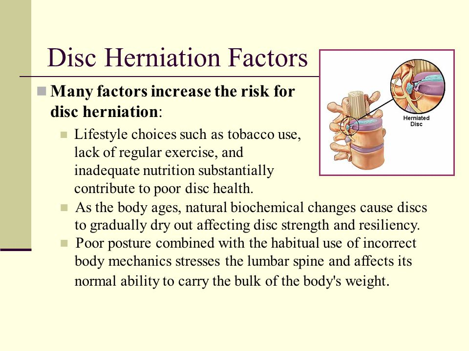 Disc Herniation Factors Many factors increase the risk for disc herniation: Lifestyle choices such as tobacco use, lack of regular exercise, and inade