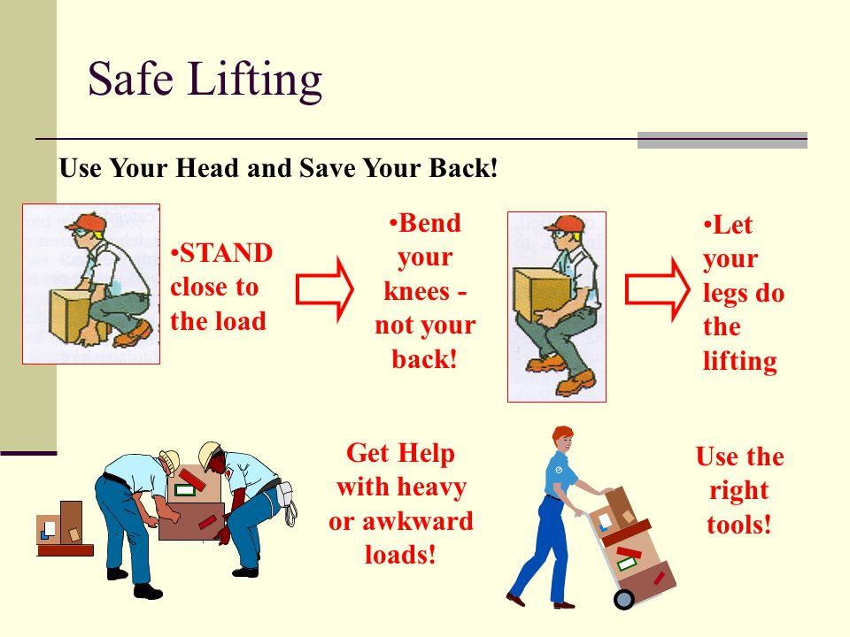 Use Your Head and Save Your Back.STAND close to the load Bend your knees - not your back.