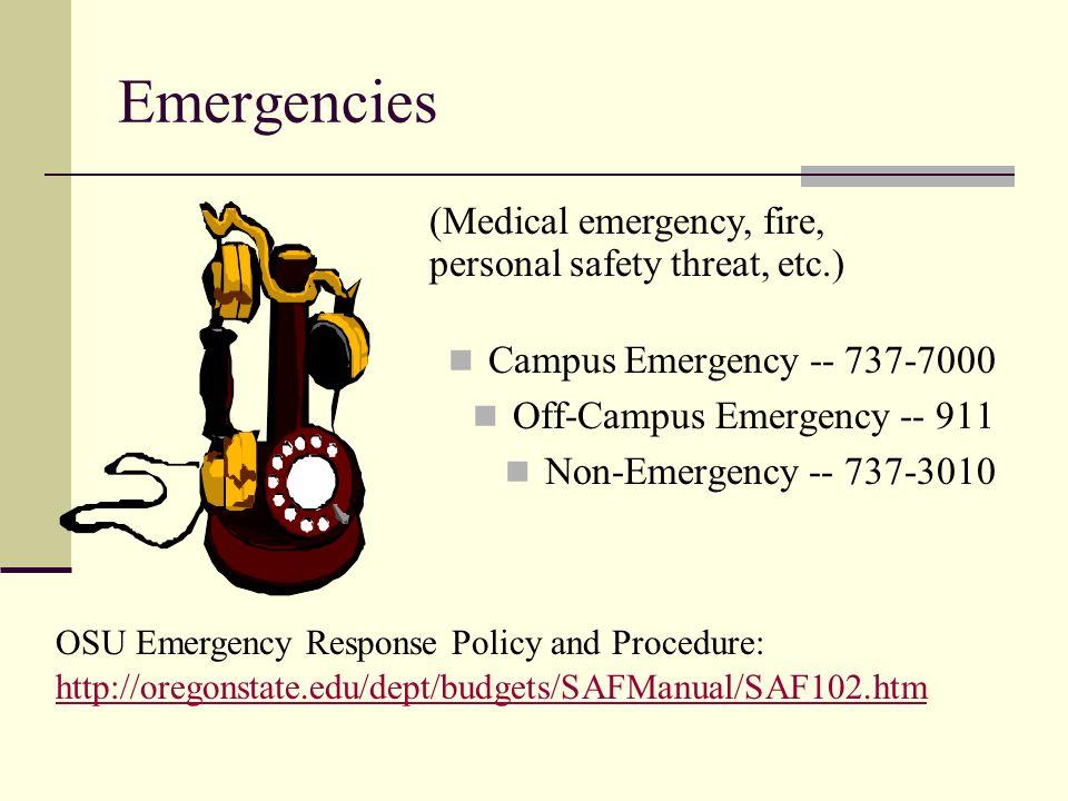 Emergencies Campus Emergency -- 737-7000 Off-Campus Emergency -- 911 Non-Emergency -- 737-3010 (Medical emergency, fire, personal safety threat, etc.) OSU Emergency Response Policy and Procedure: http://oregonstate.edu/dept/budgets/SAFManual/SAF102.htm