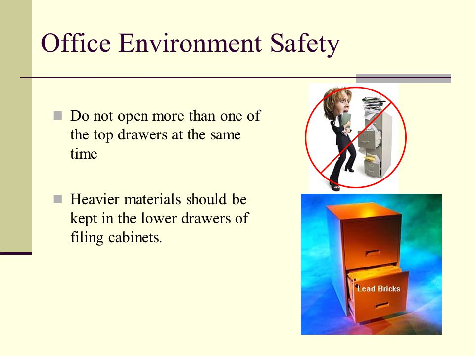 Office Environment Safety Do not open more than one of the top drawers at the same time Heavier materials should be kept in the lower drawers of filing cabinets.