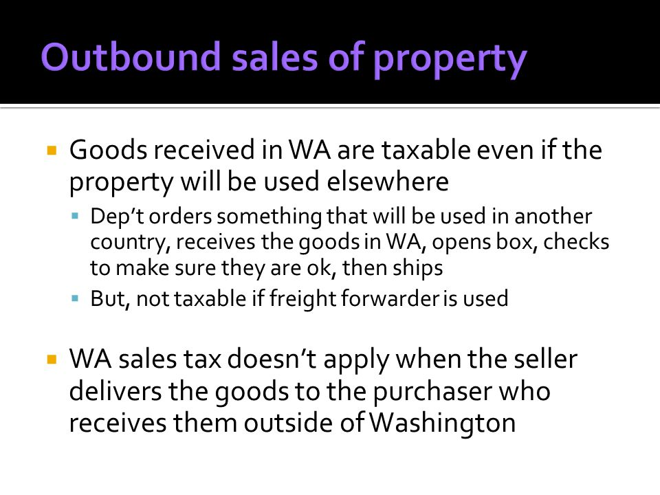  Companies not registered in Washington DO NOT have to collect sales tax on sales in WA  All goods received in WA are subject to sales/use tax unless specifically exempt  In some situations, out of state company may charge their state sales tax – WA still expects their tax  Tool: Sales Tax Exemption Certificates for purchases made out of state.