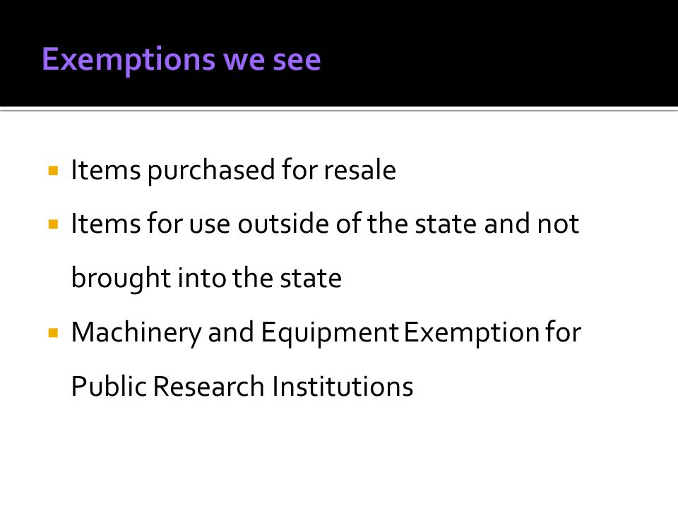  Items purchased for resale  Items for use outside of the state and not brought into the state  Machinery and Equipment Exemption for Public Research Institutions