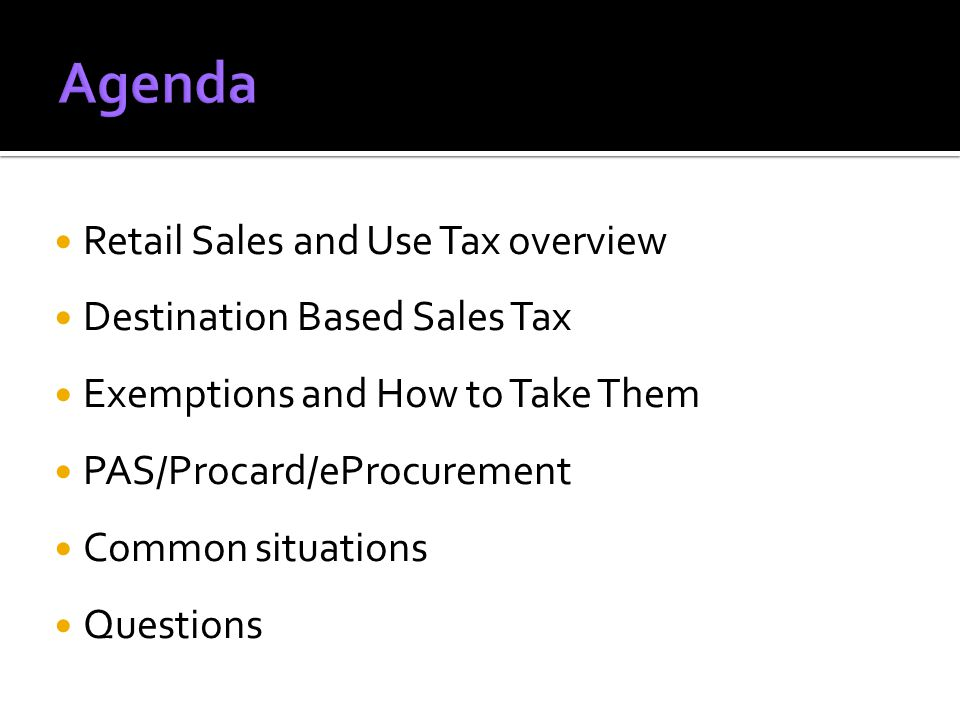 Retail Sales and Use Tax overview Destination Based Sales Tax Exemptions and How to Take Them PAS/Procard/eProcurement Common situations Questions