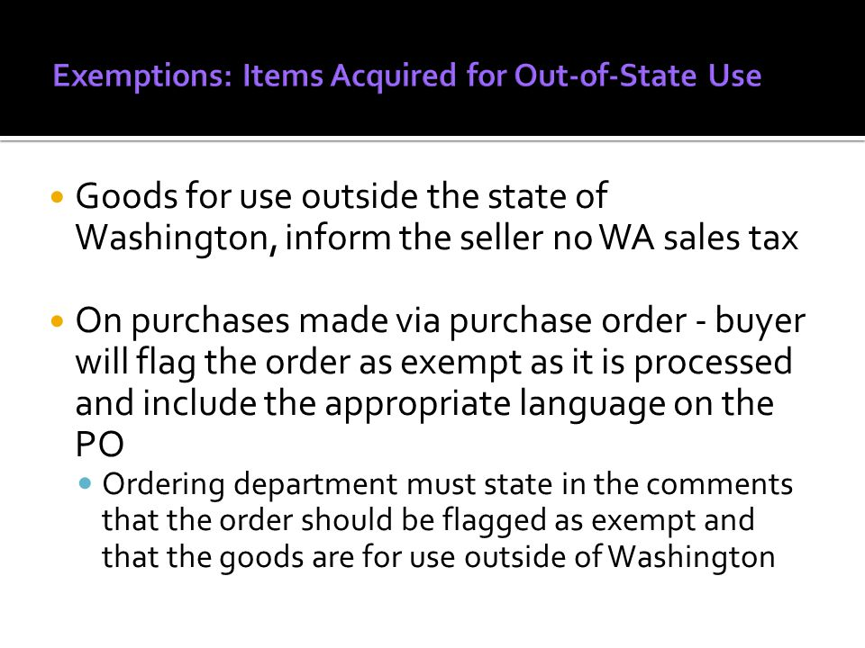 Goods for use outside the state of Washington, inform the seller no WA sales tax On purchases made via purchase order - buyer will flag the order as exempt as it is processed and include the appropriate language on the PO Ordering department must state in the comments that the order should be flagged as exempt and that the goods are for use outside of Washington